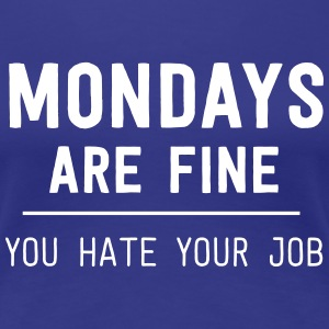 Mondays are fine. You hate your job T-Shirts - Women's Premium T-Shirt