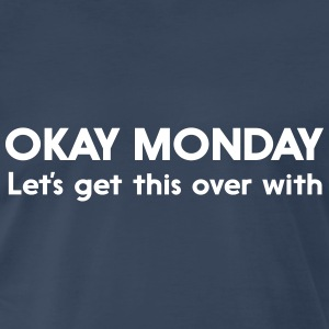 Okay Monday Let's get this over with T-Shirts - Men's Premium T-Shirt