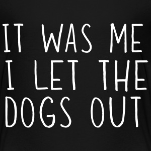 It was me I let the dogs out Baby & Toddler Shirts - Toddler Premium T-Shirt