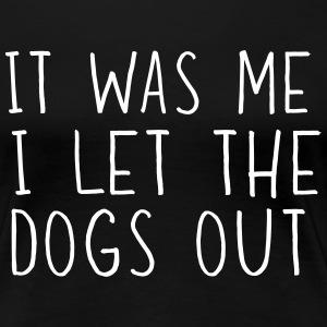 It was me I let the dogs out T-Shirts - Women's Premium T-Shirt