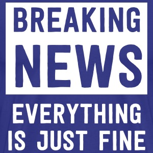 Breaking news. Everything is just fine T-Shirts - Men's Premium T-Shirt