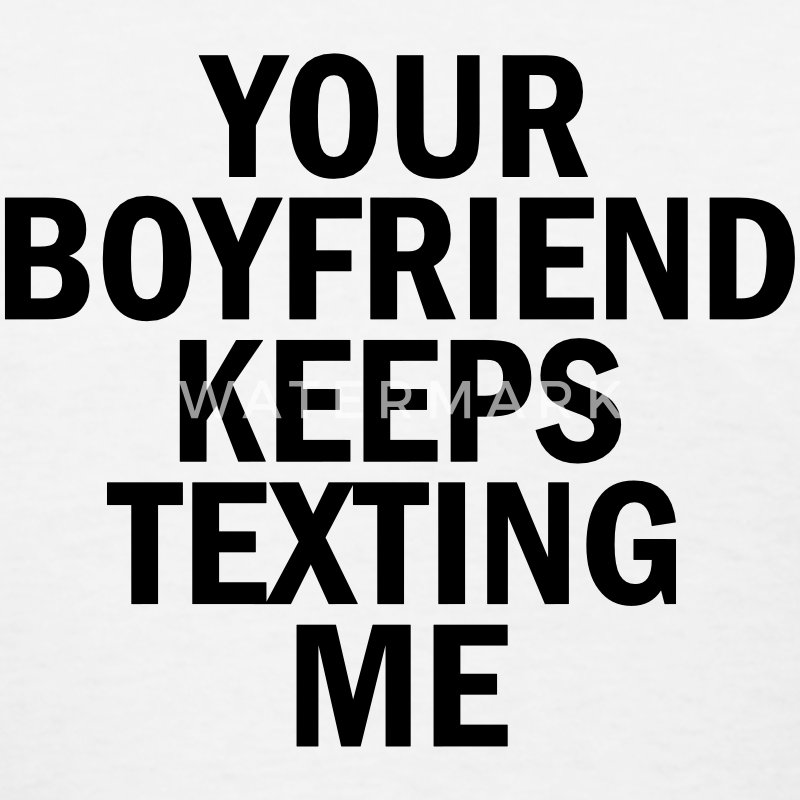 Your boyfriend keeps texting me T-Shirts - Women's T-Shirt