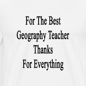 for_the_best_geography_teacher_thanks_fo T-Shirts - Men's Premium T-Shirt