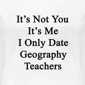 its_not_you_its_me_i_only_date_geography T-Shirts - Women's Premium T-Shirt