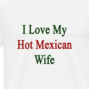 i_love_my_hot_mexican_wife T-Shirts - Men's Premium T-Shirt