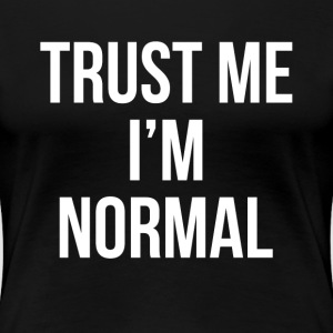 TRUST ME I'M NORMAL T-Shirts - Women's Premium T-Shirt