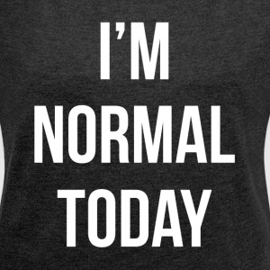 I'M NORMAL TODAY T-Shirts - Women´s Roll Cuff T-Shirt
