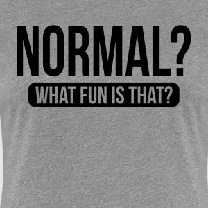 NORMAL? WHAT FUN IS THAT? T-Shirts - Women's Premium T-Shirt