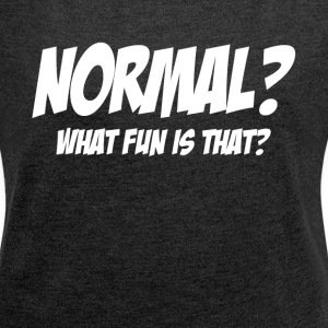 NORMAL? WHAT FUN IS THAT? T-Shirts - Women´s Rolled Sleeve Boxy T-Shirt