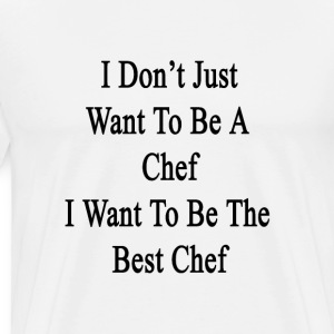 i_dont_just_want_to_be_a_chef_i_want_to_ T-Shirts - Men's Premium T-Shirt