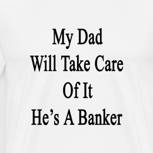 my_dad_will_take_care_of_it_hes_a_banker T-Shirts - Men's Premium T-Shirt