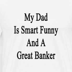 my_dad_is_smart_funny_and_a_great_banker T-Shirts - Men's Premium T-Shirt