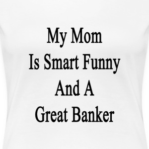 my_mom_is_smart_funny_and_a_great_banker T-Shirts - Women's Premium T-Shirt