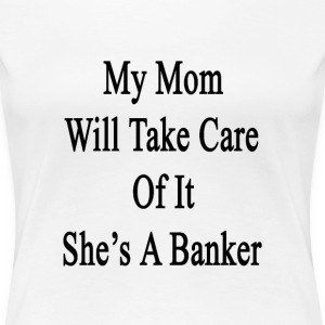 my_mom_will_take_care_of_it_shes_a_banke T-Shirts - Women's Premium T-Shirt