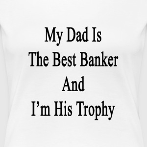 my_dad_is_the_best_banker_and_im_his_tro T-Shirts - Women's Premium T-Shirt