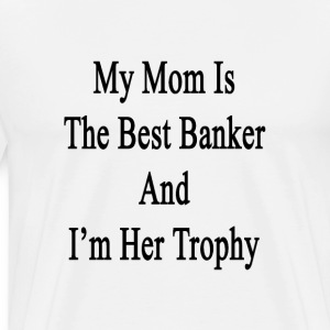 my_mom_is_the_best_banker_and_im_her_tro T-Shirts - Men's Premium T-Shirt