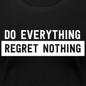 Do everything. Regret Nothing T-Shirts - Women's Premium T-Shirt