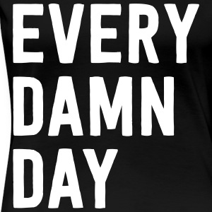 Every Damn Day T-Shirts - Women's Premium T-Shirt