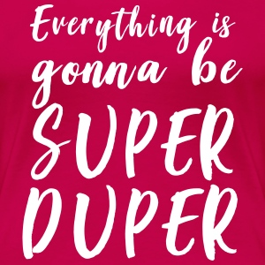 Everything is gonna be super duper T-Shirts - Women's Premium T-Shirt