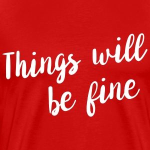 Things will be fine T-Shirts - Men's Premium T-Shirt