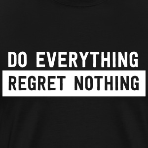 Do everything. Regret Nothing T-Shirts - Men's Premium T-Shirt