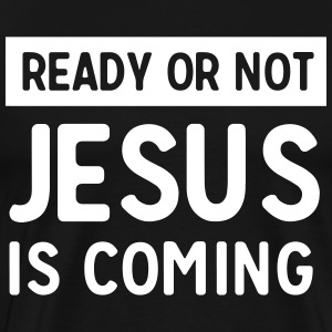 Ready or not Jesus is coming T-Shirts - Men's Premium T-Shirt