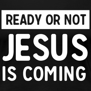Ready or not Jesus is coming T-Shirts - Women's Premium T-Shirt