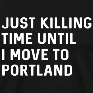 Just killing time until I move to Portland T-Shirts - Men's Premium T-Shirt
