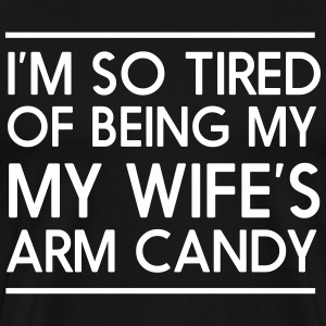 I'm so tired of bring my wife's arm candy T-Shirts - Men's Premium T-Shirt