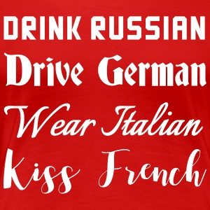 Drink Russian. Drive German, Wear Italian. Kiss  T-Shirts - Women's Premium T-Shirt