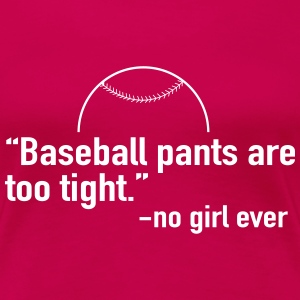 Baseball pants are too tight. No girl ever T-Shirts - Women's Premium T-Shirt