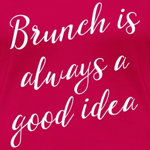 Brunch is always a good idea T-Shirts - Women's Premium T-Shirt