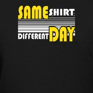 Same Shirt Different Day - Women's T-Shirt