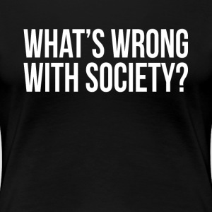 WHAT'S WRONG WITH SOCIETY? T-Shirts - Women's Premium T-Shirt