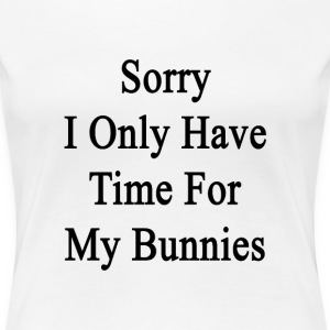 sorry_i_only_have_time_for_my_bunnies T-Shirts - Women's Premium T-Shirt