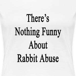 theres_nothing_funny_about_rabbit_abuse T-Shirts - Women's Premium T-Shirt