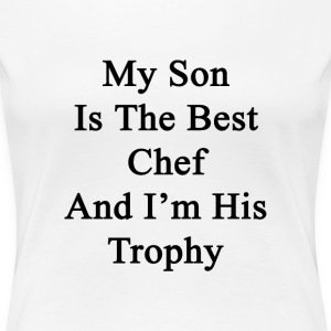 my_son_is_the_best_chef_and_im_his_troph T-Shirts - Women's Premium T-Shirt