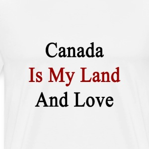 canada_is_my_land_and_love T-Shirts - Men's Premium T-Shirt