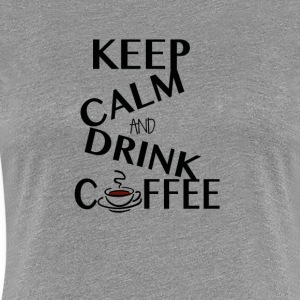 Keep Calm and drink Coffee - Women's Premium T-Shirt