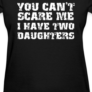You Can't Scare Me I Have Two Daughters - Women's T-Shirt