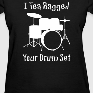 I Teabagged Your Drum Set - Women's T-Shirt