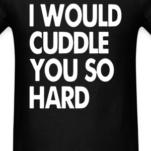 I Would Cuddle You So Hard - Men's T-Shirt