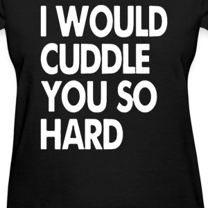 I Would Cuddle You So Hard - Women's T-Shirt