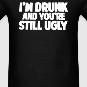 I'm Drunk and You Are Still Ugly - Men's T-Shirt