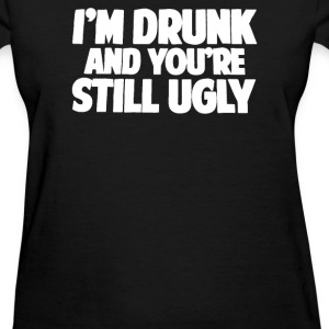 I'm Drunk and You Are Still Ugly - Women's T-Shirt