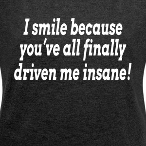 I SMILE BECAUSE YOU'VE FINALLY DRIVEN ME INSANE T-Shirts - Women´s Rolled Sleeve Boxy T-Shirt