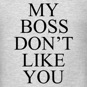 My Boss Dont Like You - Men's T-Shirt