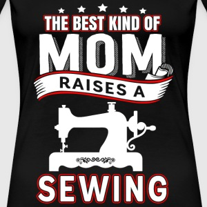Sewing mom - The best kind of mom raises a sewing - Women's Premium T-Shirt