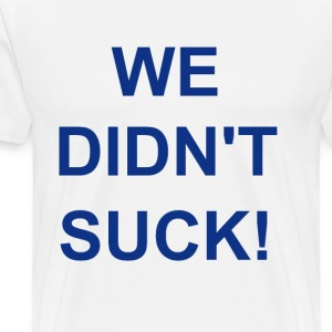 We Didn't Suck T-Shirts - Men's Premium T-Shirt