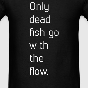 Only Dead Fish Go With The Flow - Men's T-Shirt